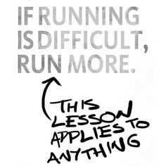 If running is difficult Run more.. It applies to everything