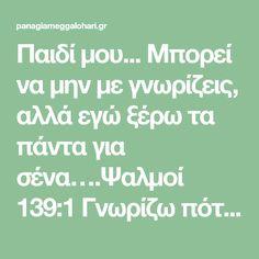 Παιδί μου... Μπορεί να μην με γνωρίζεις, αλλά εγώ ξέρω τα πάντα για σένα….Ψαλμοί 139:1 Γνωρίζω πότε είσαι καθιστός και πότε όρθιος…. Ψαλμοί 139:2 Ξέρω κάθε βήμα σου… Ψαλμοί 139:3 Ακόμη και οι τρίχες του κεφαλιού σου είναι