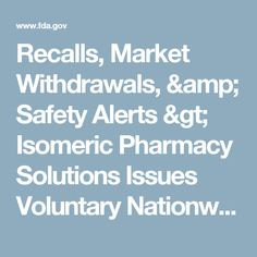 Recalls, Market Withdrawals, & Safety Alerts > Isomeric Pharmacy Solutions Issues Voluntary Nationwide Recall of All Sterile Compounded Products