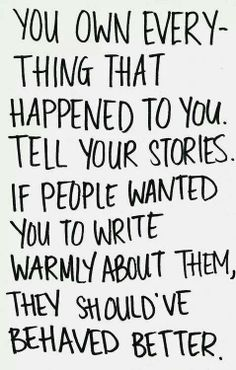 the own everything that happened to you. tell your stories. if people wanted you to write warmly about them, they should've behaved better