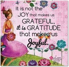 It is not the joy that makes us grateful, it is gratitude that makes us joyful.