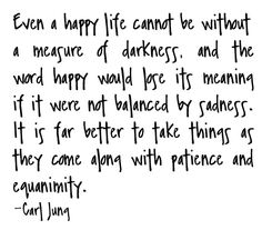 'even a happy life can not be without a measure of darkness...'  --carl jung quote