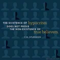 The existence of hypocrites does not prove the non-existence of true believers. - C.H. Spurgeon
