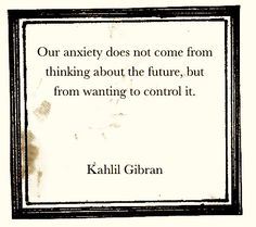 "Kahlil Gibran: ""Our anxiety does not come from thinking about the future, but from wanting to control it."" Unbelievably amazing wisdom and truth right here. Kahlil Gibran, The Words, Cool Words, Great Quotes, Quotes To Live By, Inspirational Quotes, Fantastic Quotes, Motivational Sayings, Awesome Quotes"