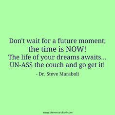 """Don't wait for a future moment; the time is NOW! The life of your dreams awaits... UN-ASS the couch and go get it!"" - Steve Maraboli #quote"