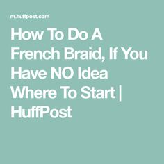 How To Do A French Braid, If You Have NO Idea Where To Start | HuffPost