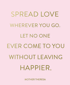 """""""Spread love wherever you go. Let no one ever come to you without leaving happier"""" ~Mother Theresa"""