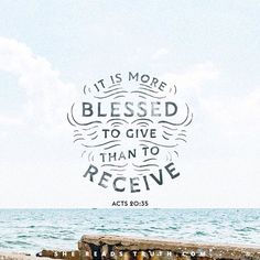 """""""In all things I have shown you that by working hard in this way we must help the weak and remember the words of the Lord Jesus, how he himself said, 'It is more blessed to give than to receive.'"""" Acts 20:35"""