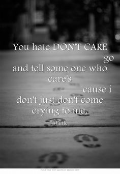 You hate DON'T CARE                    go and tell some one who care's               cause i don't just don't come crying to me.
