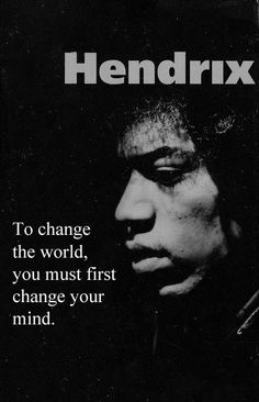 To change the world, you must first change your mind. ~ Jimi Hendrix #Quotes / Black & White Photography
