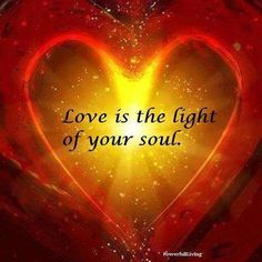 From within you comes a beautiful loving energy, and magnificent light. Love is the light of your soul.