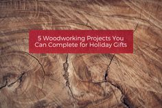 5 Woodworking Projects You Can Complete for Holiday Gifts