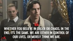 Jughead Jones: Whether you believe in order or chaos, in the end, it's the same. We are either in control of our lives, or merely think we are. Watch Riverdale, Bughead Riverdale, Riverdale Funny, Tv Show Quotes, Movie Quotes, Life Quotes, Most Famous Quotes, Best Quotes, 17 Again Quotes