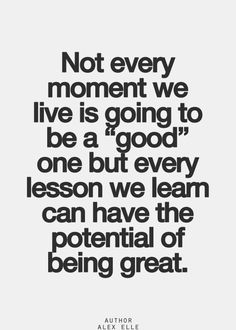 """Not every moment we live is going to be a ""good"" one but every lesson we learn can have the potential of being great."""