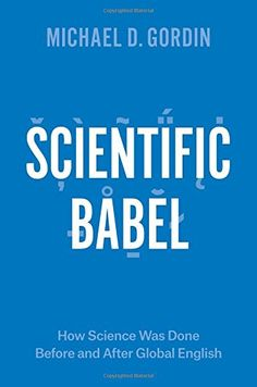 Scientific Babel: How Science Was Done Before and After Global English by Michael D. Gordin   Walter Sci/Eng Library Sci/Eng Books (Level F) (Q223 .G67 2015 )