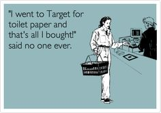 Funny Confession Ecard: 'I went to Target for toilet paper and that's all I bought!' said no one ever.