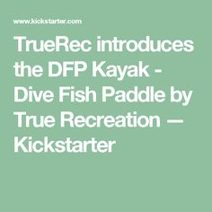 TrueRec introduces the DFP Kayak - Dive Fish Paddle by True Recreation —  Kickstarter