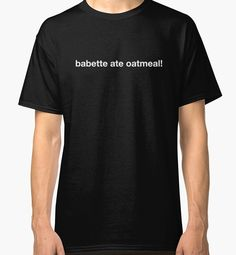 """""""babette ate oatmeal!"""" The first installment of Kirk Gleason's (Sean Gunn) latest money-making endeavor to print daily t-shirts featuring a humorous, topical headline of something he witnesses around town from Gilmore Girls season 3, episode 17: A Tale of Poes and Fire 