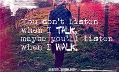 You don't listen when I talk, maybe you'll listen when I walk.