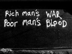 Rich man's war, poor man's blood.