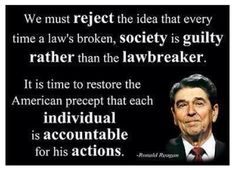 We must reject the idea that every time a law's broken, society is guilty rather than the lawbreaker. It is time to restore the American precept that each individual is accountable for his actions. -Ronald Reagan,,WHERE GOD HAVE THE WISE ONES GONE Great Quotes, Me Quotes, Inspirational Quotes, Famous Quotes, Epic Quotes, Motivational Pictures, People Quotes, The Words, Ronald Reagan Quotes