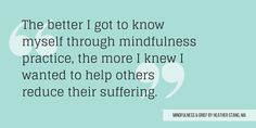 """The better I got to know myself through mindfulness practice, the more I knew I wanted to help others reduce their suffering."""" - Heather Stang 