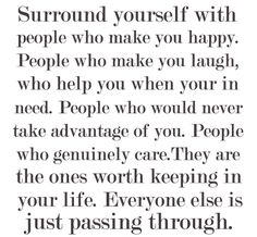 Surround yourself with ppl who make you happy. People who make you laugh, who help you when you're in need. People who would never take advantage of you People who genuinely care. They are the ones worth keeping in your life. Everyone else is just passing through.