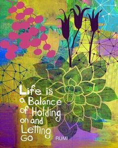 Life is the balance of holding on and letting go
