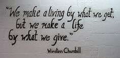 We make a living by what we get but we make a life by what we give ~ Winston Churchill