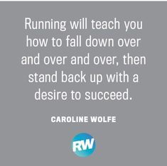 Running will teach you how to fall down over and over and over, then stand back up with a desire to succeed.