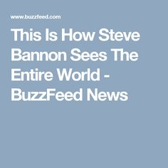 This Is How Steve Bannon Sees The Entire World - BuzzFeed News
