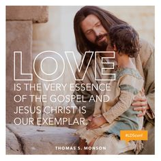"""""""Love is the very essence of the gospel, and Jesus Christ is our exemplar.""""—President Thomas S. Monson"""
