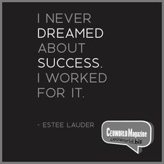 I never dreamed about success. I worked for it. Estée Lauder