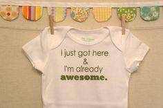 I just got here & I'm already awesome.  --- white onesie, size newborn. $18.00, via Etsy.