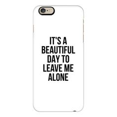IT'S A BEAUTIFUL DAY TO LEAVE ME ALONE - iPhone 6s Case,iPhone 6... ($40) ❤ liked on Polyvore featuring accessories, tech accessories, phone cases, phone, cases, cell phone, iphone case, iphone cases, clear iphone cases and iphone cover case