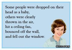 Some people were dropped on their head as a baby. Others were clearly thrown in the air, hit a ceiling fan, bounced off the wall, and fell out the window