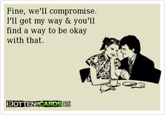 Fine, we'll compromise. I'll get my way and you'll find a way to be be okay with that.