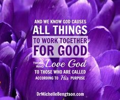 And we know God causes all things to work together for good to those who love the Lord to those who are called according to His purpose.