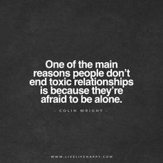 One of the main reasons people don't end toxic relationships is because they're afraid to be alone. - Colin Wright