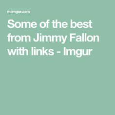 Some of the best from Jimmy Fallon with links - Imgur