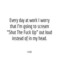 """Every day at work I worry that I'm going to scream """"Shut The Fuck Up"""" out loud instead of in my head."""
