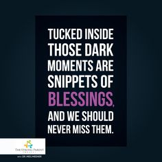 Tucked inside those dark moments are snippets of blessings and we should never miss them. #thestrongparentproject www.thestrongparentproject.com