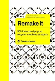 Remake it. 500 idées design pour recycler meubles et objets: Amazon.fr: Henrietta Thompson, Neal Whittington, Lydie Echasseriaud: Livres