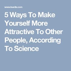 5 Ways To Make Yourself More Attractive To Other People, According To Science