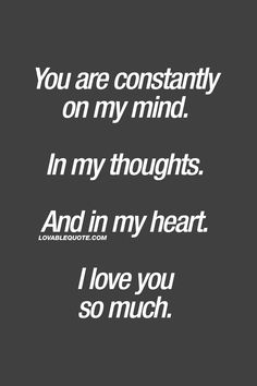 You are constantly on my mind. In my thoughts. And in my heart. I love you so much. ❤ #iloveyou #quote