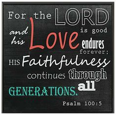 """""""For the Lord is good and his love endures forever; his faithfulness continues through all generations."""" Psalm 100:5"""