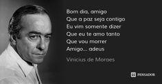 Bom dia, amigo Que a paz seja contigo Eu vim somente dizer Que eu te amo tanto Que vou morrer Amigo... adeus — Vinicius de Moraes