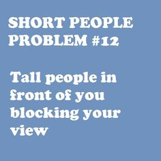 They should have a row in front of every movie theatre, concert, etc, just for short people!