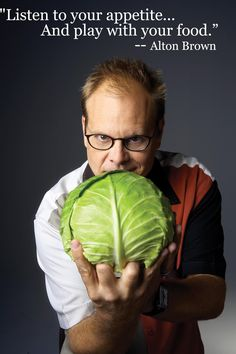 I'm convinced that Alton Brown could get anybody interested in cooking and more importantly in just understanding food in general.