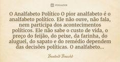 O Analfabeto Político O pior analfabeto é o analfabeto político. Ele não ouve, não fala, nem participa dos acontecimentos políticos. Ele não sabe o custo de vida, o preço do feijão, do peixe,... — Bertolt Brecht